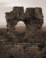 The Great Wall of China: Photographs by Chen Changfen - Anne Wilkes Tucker, Jonathan D. Spence