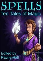 Spells: Ten Tales of Magic - Rayne Hall, Cherie Reich, David D. Levine, Ciara Ballintyne, Douglas Kolacki, Jeff Hargett, Tara Maya, T.D. Edge, C.J. Burright, Pamela Turner