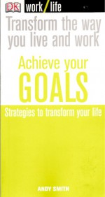 Transform the way you live and work - Achieve your GOALS - Strategies to transform your life - Andy Smith