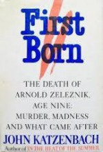 First Born: The Death of Arnold Zeleznik, Age Nine : Murder, Madness, and What Came After - John Katzenbach
