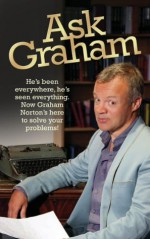 Ask Graham: He's Been Everywhere, He's Seen Everything. Now Graham Norton's Here to Solve Your Problems - Graham Norton