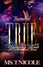 True, Undying Love: A Twisted Love Story - Ms. T. Nicole