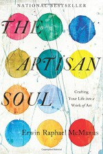 The Artisan Soul: Crafting Your Life Into a Work of Art - Erwin Raphael McManus