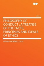 Philosophy of Conduct: A Treatise of the Facts, Principles and Ideals of Ethics - George Trumbull Ladd