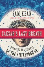 Caesar's Last Breath - Sam Kean