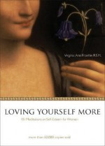 Loving Yourself More: 101 Meditations on Self-Esteem for Women - Virginia Ann Froehle