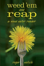 Weed 'Em and Reap: A Weed Eater Reader - Roger Welsch