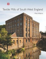 Threads of Industry: The Development of the Textile Mill in South-West England - Mike Williams