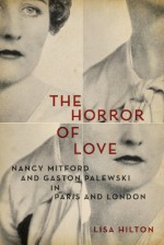 The Horror of Love: Nancy Mitford and Gaston Palewski in Paris and London - Lisa Hilton