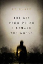 The Rib from Which I Remake the World - Ed Kurtz