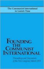 Founding the Communist International - John Riddell, Leon Trotsky, Alexandra Kollontai, Nikolai Bukharin, Angelica Balabanoff, Christian Rakovsky, Grigory Zinoviev