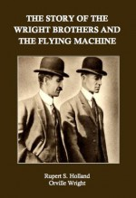 The Story of the Wright Brothers and the Flying Machine - Orville Wright, Rupert S. Holland