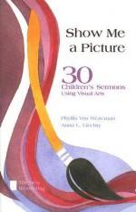 Show Me a Picture: 30 Children's Sermons Using Visual Arts - Phyllis Vos Wezeman, Anna L. Liechty