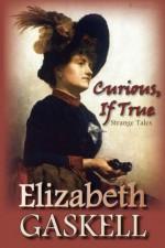 Curious, If True: Strange Tales - Elizabeth Gaskell
