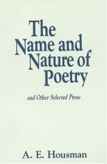 The Name and Nature of Poetry and Other Selected Prose - A.E. Housman