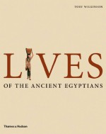 Lives of the Ancient Egyptians: Pharaohs, Queens, Courtiers and Commoners - Toby Wilkinson