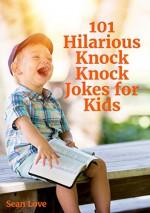 101 Hilarious Knock Knock Jokes For Kids - Sean Love, Ben White