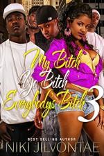 My Bitch Yo Bitch Everybody bitch 3 (My Bitch,Yo Bitch Everybody Bitch) - Niki jilvontae
