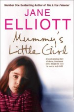 Mummy?s Little Girl: A heart-rending story of abuse, innocence and the desperate race to save a lost child - Jane Elliott
