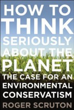 How to Think Seriously About the Planet: The Case for an Environmental Conservatism - Roger Scruton