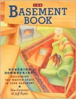 The Basement Book: Upstairs Downstairs: Reclaiming the Wasted Space in Your Basement - Tom Carpenter, Jeffrey Taylor