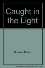 Caught in the Light - Robert Goddard, Michael Kitchen