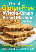 Great Gluten-Free Whole-Grain Bread Machine Recipes: Featuring 150 Delicious Recipes - Donna Washburn, Heather Butt