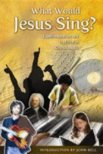 What Would Jesus Sing?: Experimentation and Tradition in Church Music - Marilyn L. Haskel, John L. Bell