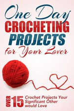 One Day Crocheting Projects For Your Lover: Over 15 Crochet Projects Your Significant Other Would Love (crocheting, crochet projects, knitting, cross stitching, ... how to crochet, crocheters, for beginners) - Elizabeth Taylor