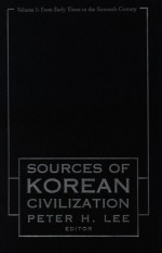 Sourcebook of Korean Civilization: Volume One: From Early Times to the 16th Century - Peter H. Lee
