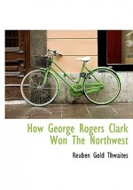 How George Rogers Clark Won the Northwest - Reuben Gold Thwaites