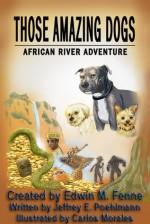 Those Amazing Dogs: African River Adventure - Edwin M. Fenne, Jeffrey E. Poehlmann, Carlos Morales