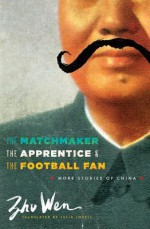 The Matchmaker, the Apprentice, and the Football Fan: More Stories of China - Wen Zhu, Julia Lovell