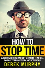 How to Stop Time: Superhuman Time Mastery Miracles that will Skyrocket Productivity and Motivation - Derek Murphy