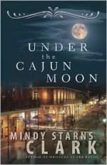 Under the Cajun Moon - Mindy Starns Clark