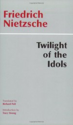 Twilight of the Idols, Or, How to Philosophize With the Hammer - Tracy B. Strong, Richard Polt, Friedrich Nietzsche
