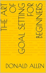 The Art Of Goal Setting For Beginners: Become The Master Of Productivity And Improve Your Life In 30 Days Or Less... The Easy Way (The Art Of Getting Things Done The Easy Way Book 2) - Donald Allen