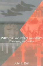 Wrestle And Fight And Pray: Thoughts On Christianity And Conflict - John L. Bell