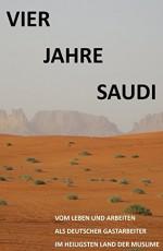 Vier Jahre Saudi: Vom Leben und Arbeiten eines deutschen Gastarbeiters im heiligsten Land der Muslime (German Edition) - S.A. E.