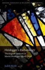Heidegger's Eschatology: Theological Horizons in Martin Heidegger's Early Work (Oxford Theology and Religion Monographs) - Judith Wolfe