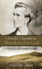 Oswald Chambers: Abandoned to God: The Life Story of the Author of My Utmost for His Highest - David McCasland, Oswald Chambers
