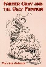Farmer Gray and the Ugly Pumpkin - Mary Ann Anderson