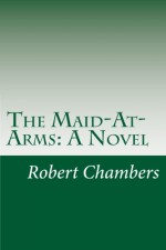 The Maid-At-Arms: A Novel - Robert W Chambers