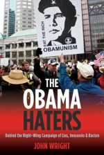 The Obama Haters: Behind The Right Wing Campaign Of Lies, Innuendo & Racism - John Wright