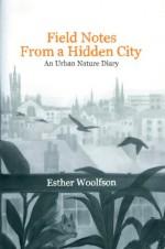 Field Notes from a Hidden City: An Urban Nature Diary - Esther Woolfson