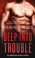 Deep Into Trouble: An Unbroken Heroes Novel - Dawn Ryder