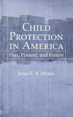 Child Protection in America: Past, Present, and Future - John E.B. Myers