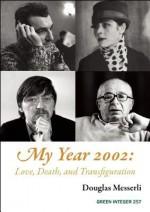 My Year 2002: : Love, Death, and Transfiguration - Douglas Messerli