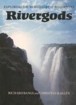Rivergods, Exploring the World's Great Rivers - Richard Bangs, Christian Kallen