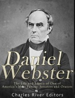 Daniel Webster: The Life and Legacy of One of America's Most Famous Senators and Orators - Charles River Editors